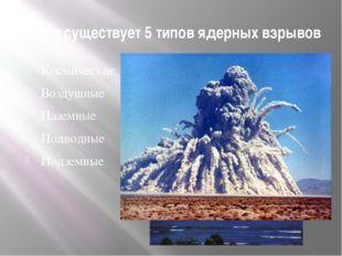 Всего существует 5 типов ядерных взрывов Космические Воздушные Наземные Подво
