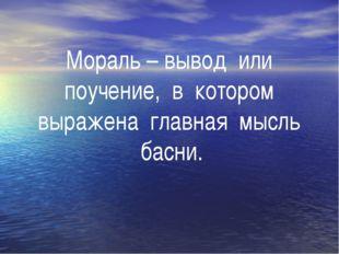 Мораль – вывод или поучение, в котором выражена главная мысль басни.
