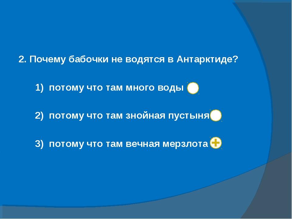 2. Почему бабочки не водятся в Антарктиде? 1) потому что там много воды 2) по...
