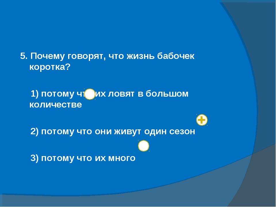 5. Почему говорят, что жизнь бабочек коротка? 1) потому что их ловят в больш...