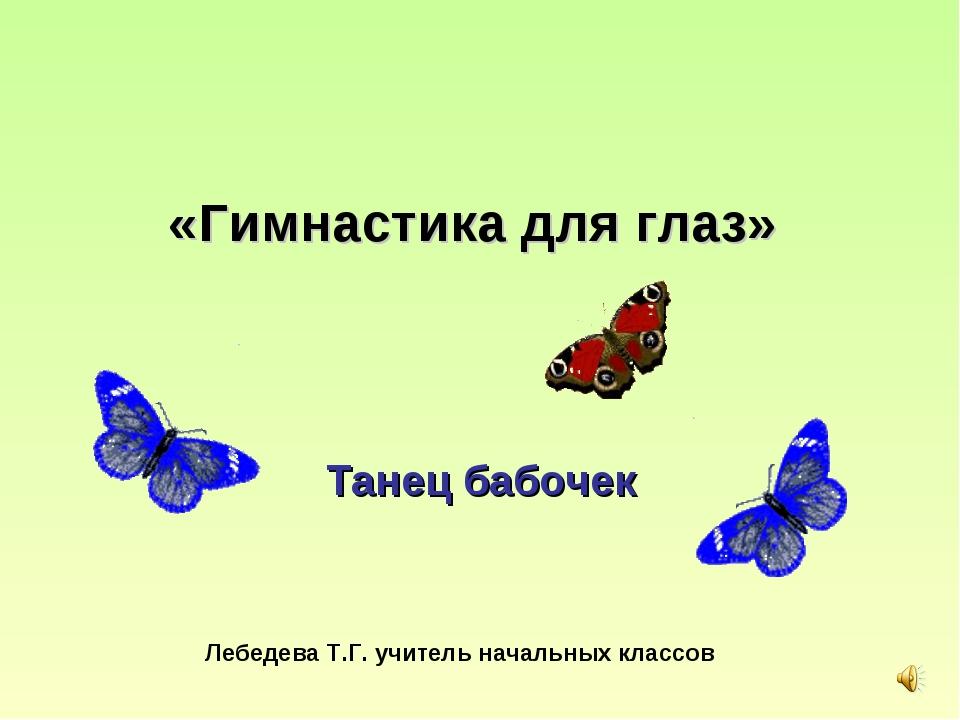 «Гимнастика для глаз» Танец бабочек Лебедева Т.Г. учитель начальных классов