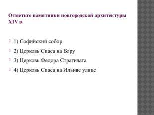 Отметьте памятники новгородской архитектуры XIV в. 1) Софийский собор 2) Церк