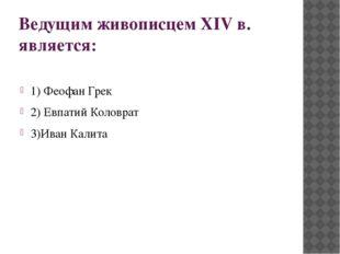 Ведущим живописцем XIV в. является: 1) Феофан Грек 2) Евпатий Коловрат 3)Иван