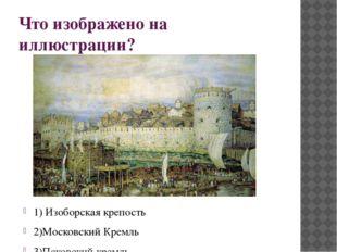 Что изображено на иллюстрации? 1) Изоборская крепость 2)Московский Кремль 3)П