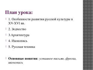 План урока: 1. Особенности развития русской культуры в XV-XVI вв. 2. Зодчеств