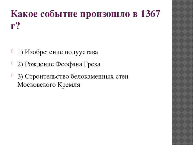 Какое событие произошло в 1367 г? 1) Изобретение полуустава 2) Рождение Феофа...