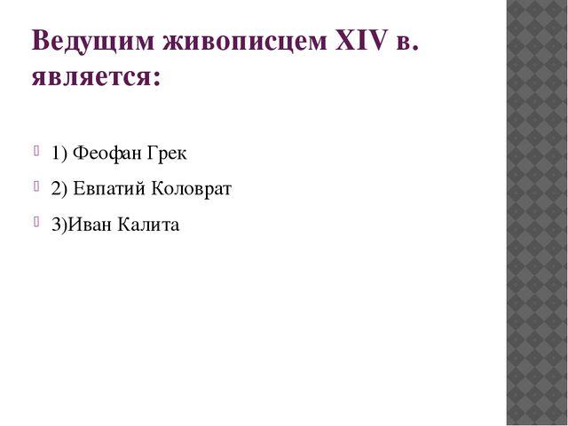 Ведущим живописцем XIV в. является: 1) Феофан Грек 2) Евпатий Коловрат 3)Иван...