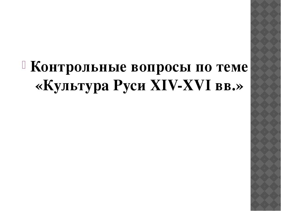 Контрольные вопросы по теме «Культура Руси XIV-XVI вв.»