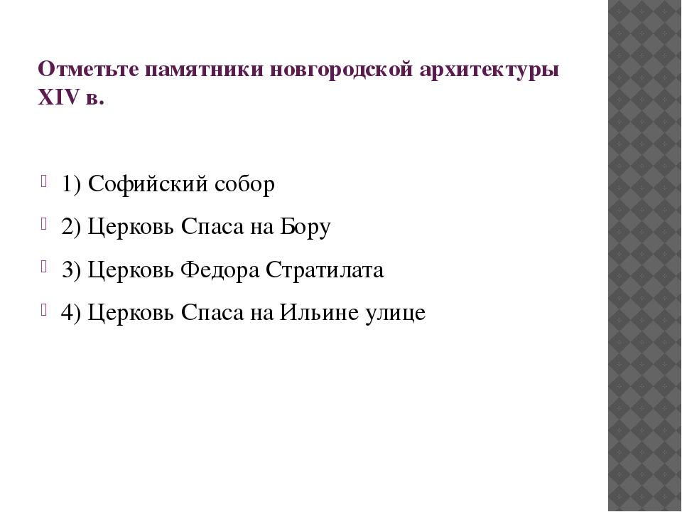 Отметьте памятники новгородской архитектуры XIV в. 1) Софийский собор 2) Церк...