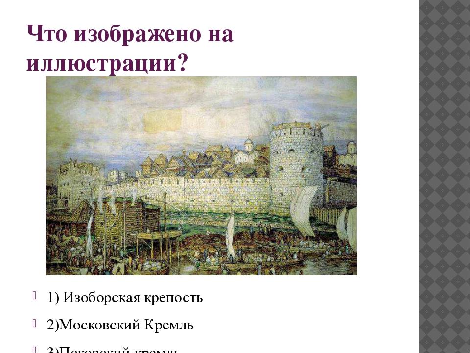 Что изображено на иллюстрации? 1) Изоборская крепость 2)Московский Кремль 3)П...