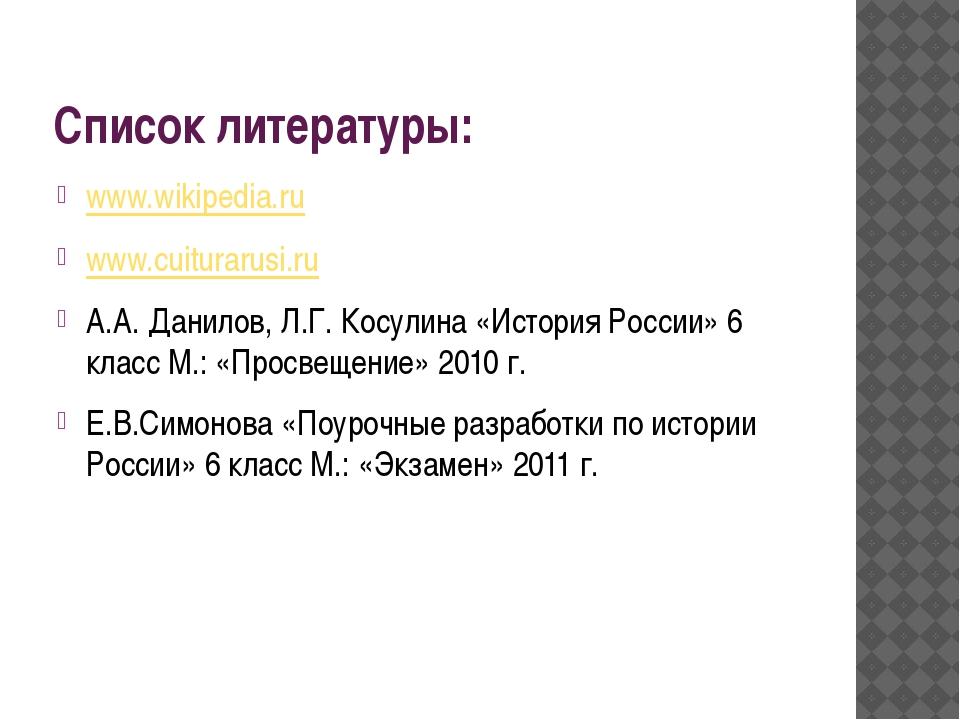 Список литературы: www.wikipedia.ru www.cuiturarusi.ru А.А. Данилов, Л.Г. Кос...