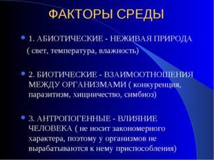 ФАКТОРЫ СРЕДЫ 1. АБИОТИЧЕСКИЕ - НЕЖИВАЯ ПРИРОДА ( свет, температура, влажност
