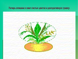 Теперь впишем в овал листья цветов и декоративную травку. Букет будем вписывать