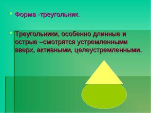 Форма -треугольник. Треугольники, особенно длинные и острые –смотрятся устрем
