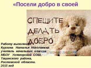 «Посели добро в своей душе» Работу выполнила: Курзина Наталья Николаевна учи