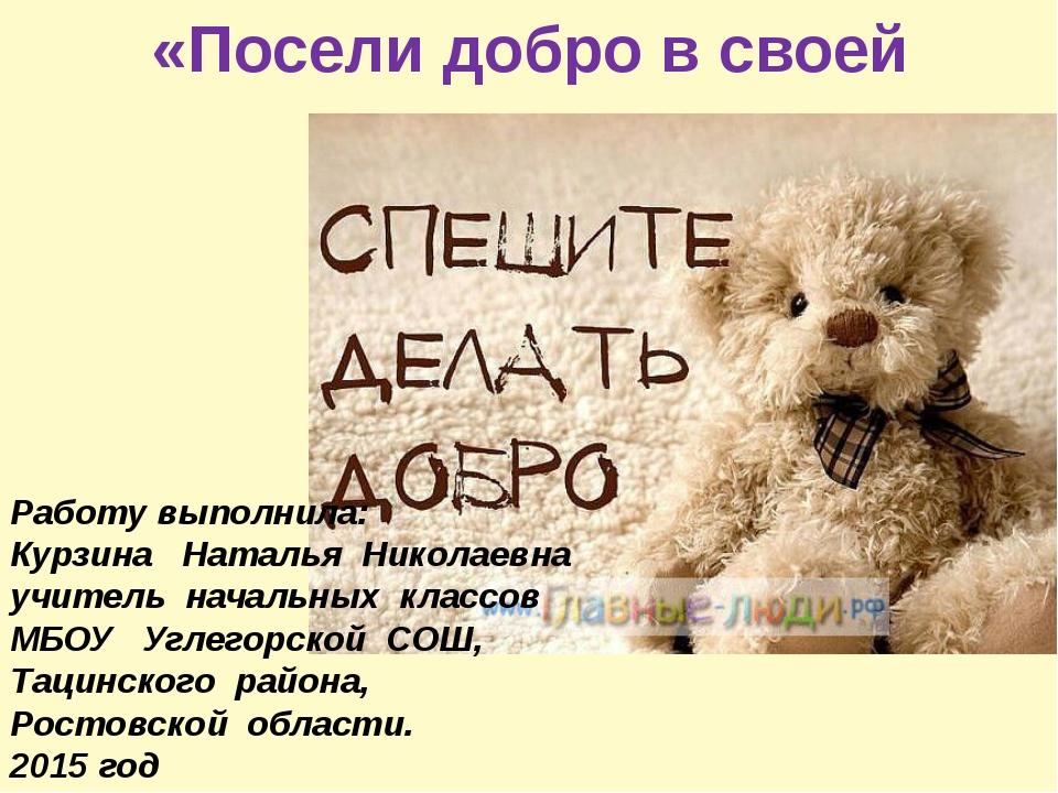 «Посели добро в своей душе» Работу выполнила: Курзина Наталья Николаевна учи...