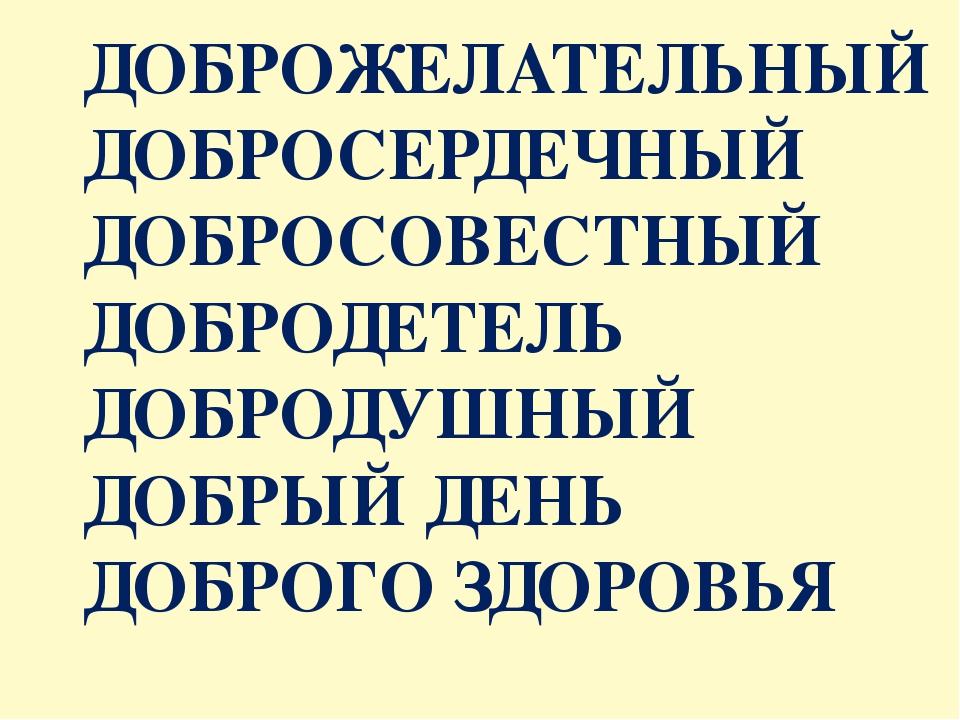 ДОБРОЖЕЛАТЕЛЬНЫЙ ДОБРОСЕРДЕЧНЫЙ ДОБРОСОВЕСТНЫЙ ДОБРОДЕТЕЛЬ ДОБРОДУШНЫЙ ДОБРЫЙ...