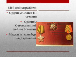 Мой дед награжден: Орденом Славы III степени Орденом Отечественной войны I с