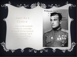 Амет-Ха́н Султа́н — советский военный лётчик-ас, участник Великой Отечествен
