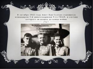 В октябре 1942 года Амет-Хан Султан становится командиром 3-й авиаэскадрильи