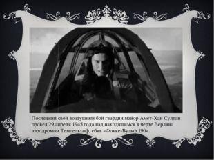 Последний свой воздушный бой гвардии майор Амет-Хан Султан провёл 29 апреля 1