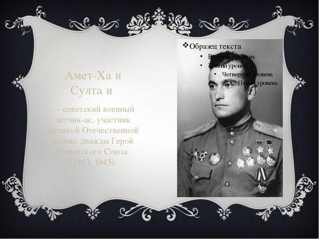 Амет-Ха́н Султа́н — советский военный лётчик-ас, участник Великой Отечествен...
