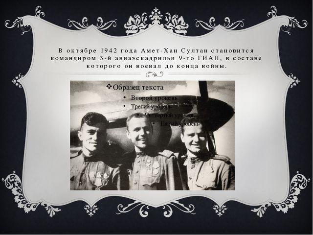 В октябре 1942 года Амет-Хан Султан становится командиром 3-й авиаэскадрильи...