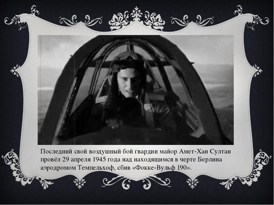 Последний свой воздушный бой гвардии майор Амет-Хан Султан провёл 29 апреля 1...