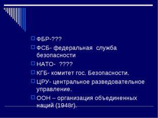 ФБР-??? ФСБ- федеральная служба безопасности НАТО- ???? КГБ- комитет гос. Без