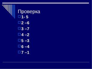 Проверка 1- 5 2 –6 3 –7 4 –2 5 –3 6 –4 7 –1