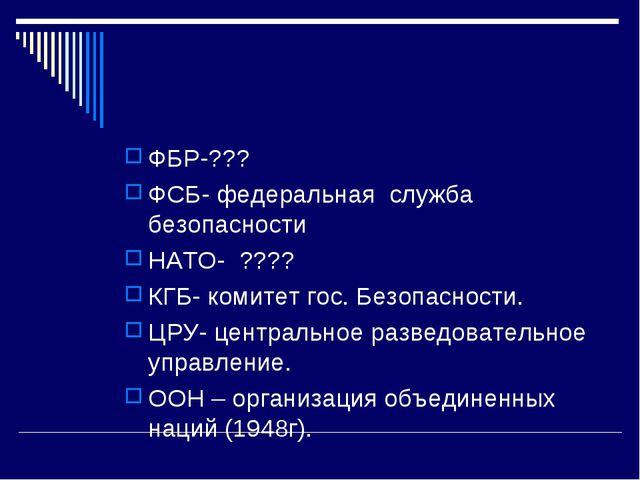 ФБР-??? ФСБ- федеральная служба безопасности НАТО- ???? КГБ- комитет гос. Без...
