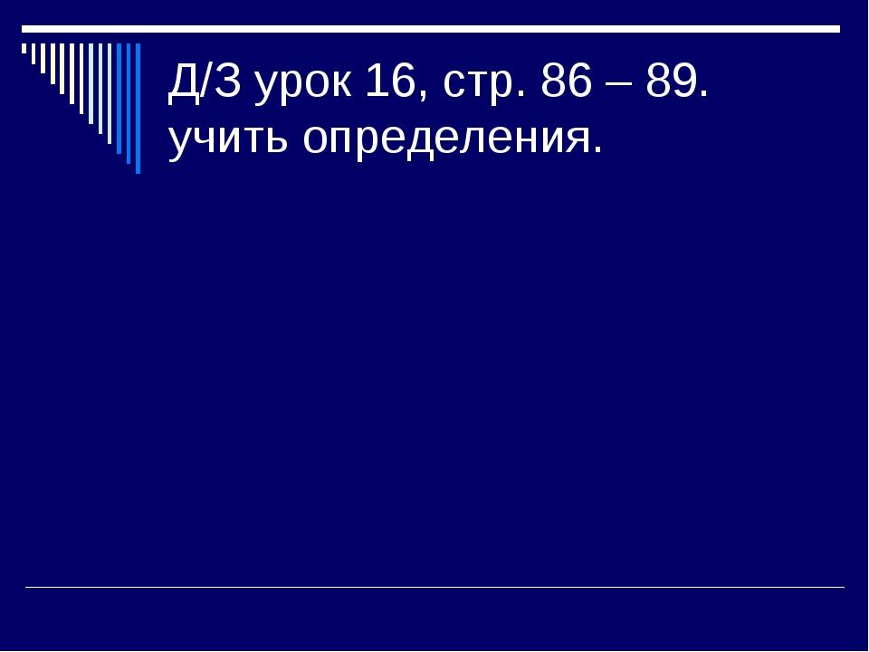 Д/З урок 16, стр. 86 – 89. учить определения.