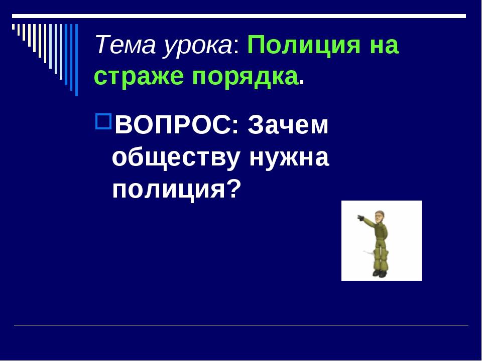 Тема урока: Полиция на страже порядка. ВОПРОС: Зачем обществу нужна полиция?