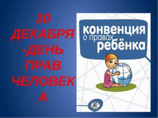 10 ДЕКАБРЯ -ДЕНЬ ПРАВ ЧЕЛОВЕКА