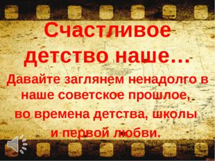 Счастливое детство наше… Давайте заглянем ненадолго в наше советское прошлое,