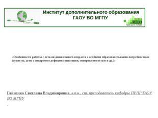 Институт дополнительного образования ГАОУ ВО МГПУ «Особенности работы с деть
