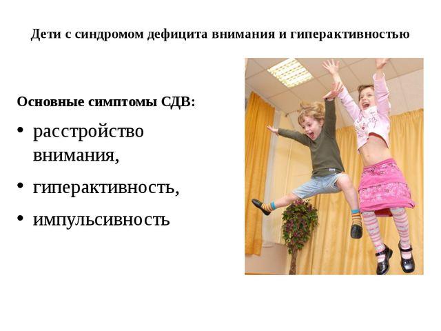 Дети с синдромом дефицита внимания и гиперактивностью Основные симптомы СДВ:...
