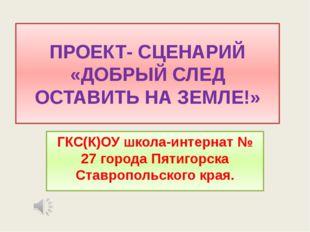 ПРОЕКТ- СЦЕНАРИЙ «ДОБРЫЙ СЛЕД ОСТАВИТЬ НА ЗЕМЛЕ!» ГКС(К)ОУ школа-интернат № 2