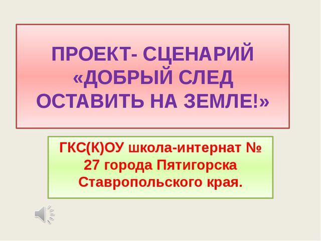ПРОЕКТ- СЦЕНАРИЙ «ДОБРЫЙ СЛЕД ОСТАВИТЬ НА ЗЕМЛЕ!» ГКС(К)ОУ школа-интернат № 2...
