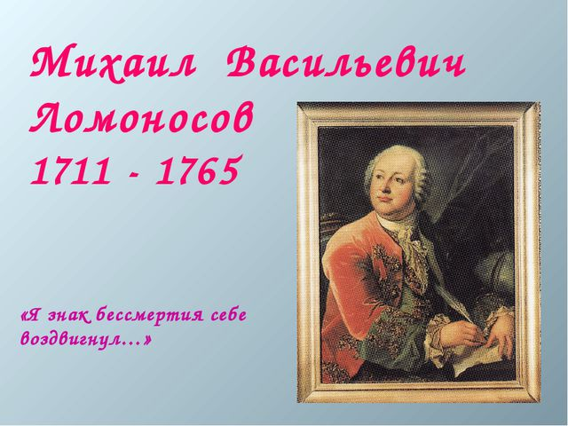 «Я знак бессмертия себе воздвигнул…» Михаил Васильевич Ломоносов 1711 - 1765