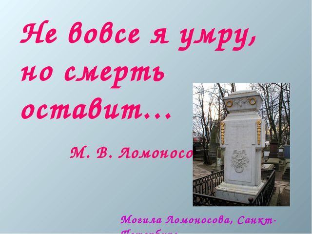 Не вовсе я умру, но смерть оставит… М. В. Ломоносов Могила Ломоносова, Санкт-...