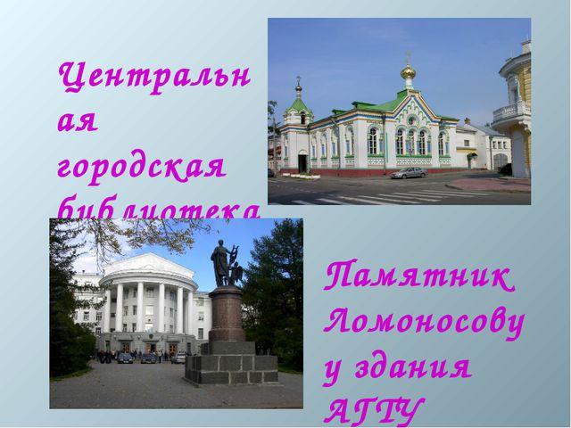 Центральная городская библиотека Памятник Ломоносову у здания АГТУ