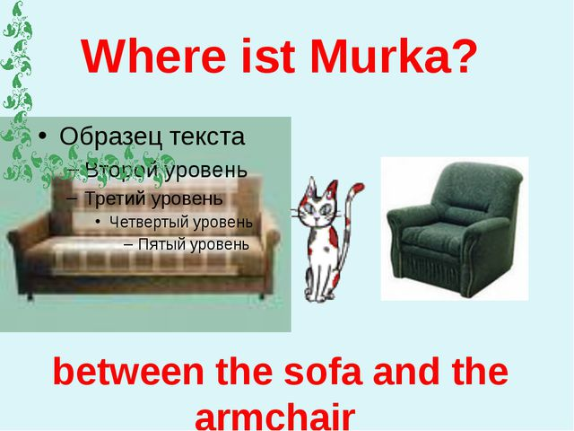 Where ist Murka? between the sofa and the armchair