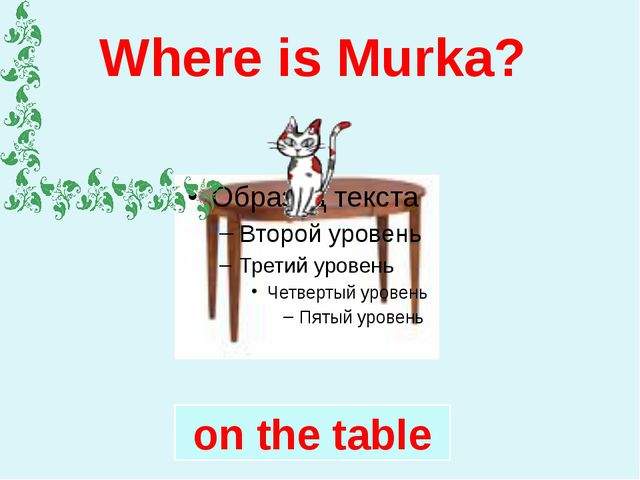 Where is Murka? on the table