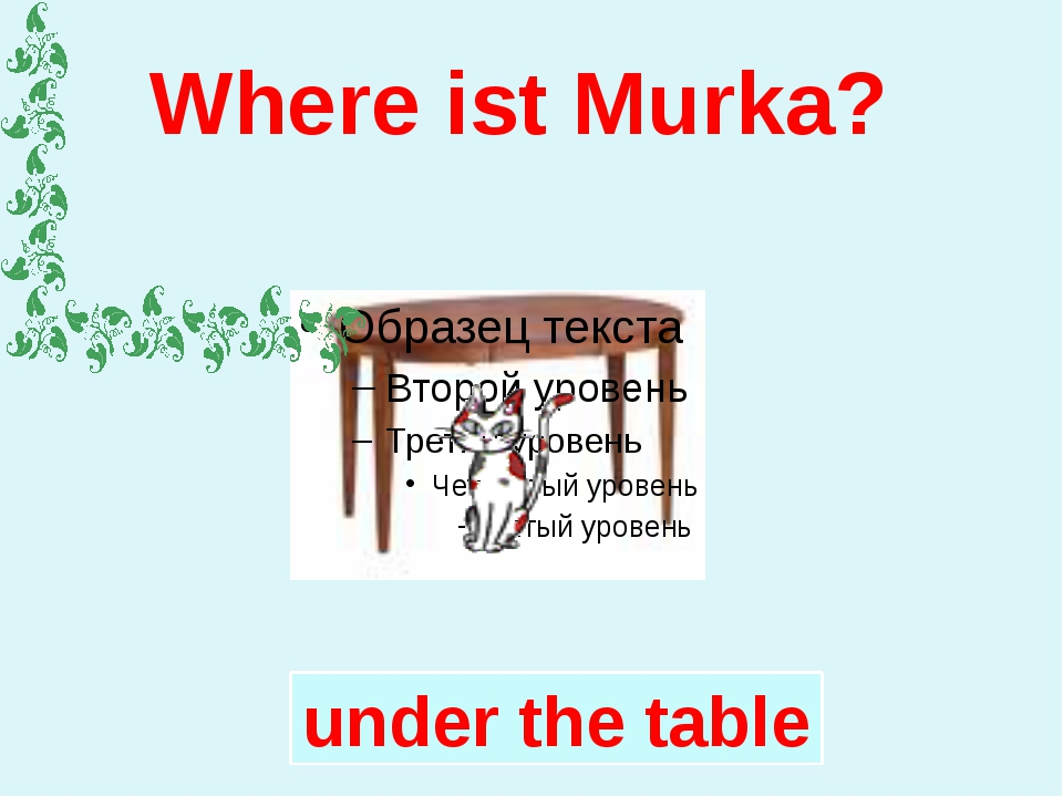 Where ist Murka? under the table