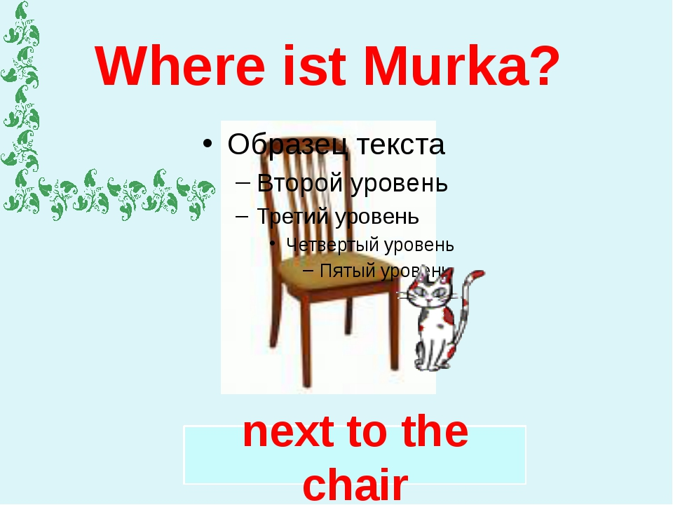 Where ist Murka? next to the chair