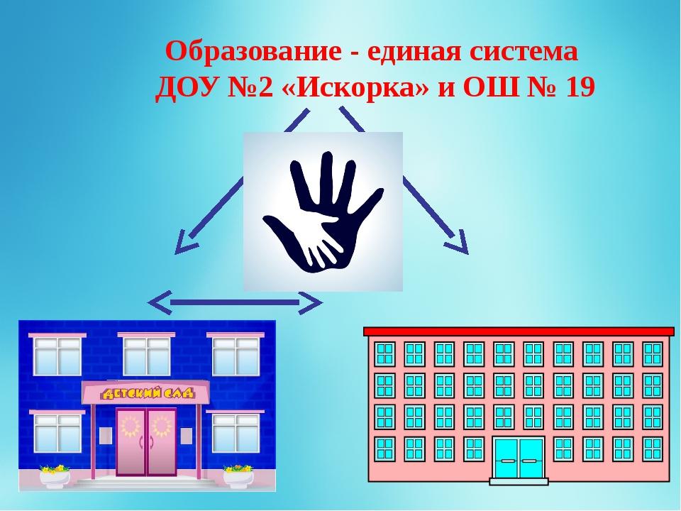 Образование - единая система ДОУ №2 «Искорка» и ОШ № 19