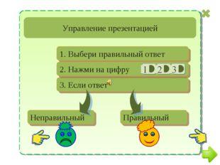 Управление презентацией Неправильный Правильный 1. Выбери правильный ответ 3.