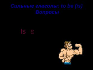 Сильные глаголы: to be (is) Вопросы strong He is he Is . ?