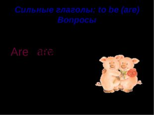 Сильные глаголы: to be (are) Вопросы pigs They are . Are they ?